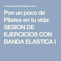 Pon un poco de Pilates en tu vida  SESION DE EJERCICIOS CON BANDA ELASTICA I da0e66c26701