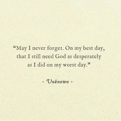 May I never forget. On my worst day, that I still need God as much as I did on my worst day