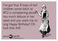 I've got four 8 tops of evil children some bitch at #52 is complaining about too much lettuce in her salad and you want me to sing Happy Birthday? Oh fuck that shit!