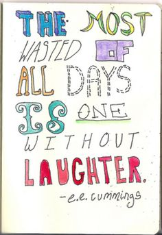 I find this very true..So laugh! Don't waste a day!
