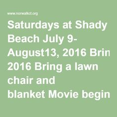 Saturdays at Shady Beach July 9- August13, 2016 Bring a lawn chair and blanket Movie begins at Dusk Saturday, July 9 Minions Saturday, July 16 Inside Out Saturday, July 23 Hotel Transylvania 2 Saturday, July 30 The Good Dinosaur Saturday, August 6 The SpongeBob Movie – Sponge Out of Water Saturday, August 13 Pixels Face painting and games start at 6:00pm.