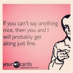 If you can't say anything nice, then you and i will probably get along just fine. (yup that's how i make friends!)