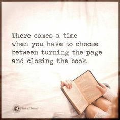 There comes a time when you have to choose between turning the page and closing the book. #powerofpositivity