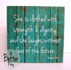 Proverbs 31:25 She is clothed with strength and dignity and she laughs without fear of the future