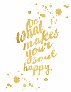Do what makes your soul happy <3