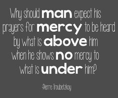 Why should man expect his prayers for mercy to be heard by what is above him, when he shows no mercy to what is under him?