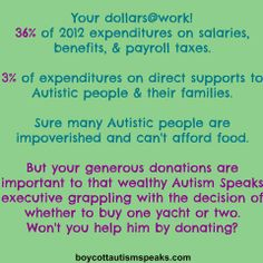 Image Text: Your dollars@work! 36% of 2012 expenditures on salaries, benefits, & payroll taxes.  3% of expenditures on direct supports to Autistic people & their families.  Sure many Autistic people are impoverished and can't afford food.  But your generous donations are important to that wealthy Autism Speaks executive grappling with the decision of whether to buy one yacht or two. Won't you help him by donating?
