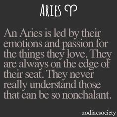 An Aries is led by their emotions and passion for the things they love. They are always on the edge of their seat. They never really understand those that can be so nonchalant.