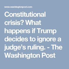 Constitutional crisis? What happens if Trump decides to ignore a judge's ruling. - The Washington Post