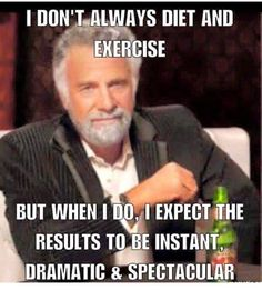 I don't always diet and exercise but when I do, I expect the results to be instant, dramatic & spectacular