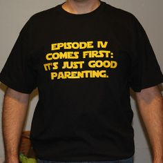 I MUST HAVE THIS!    Episode IV Comes First: It's Just Good Parenting T-Shirt
