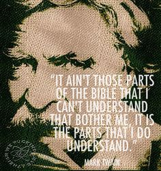 Atheism, Religion, God is Imaginary, The Bible, Mark Twain. It ain't those parts of the Bible that I can't understand that bother me, it is the parts that I do understand.