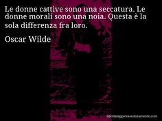 Aforisma di Oscar Wilde : Le donne cattive sono una seccatura. Le donne morali sono una noia. Questa è la sola differenza fra loro.