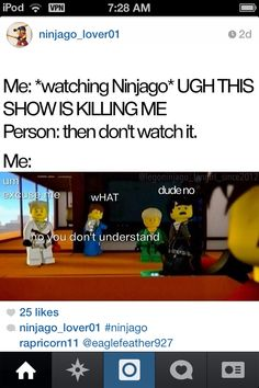 """HAHAHAHA!!! Me & my cousin, TNT KING, were watching Season 5 of Ninjago & I was like: """"Dude, Im SO tired!"""" & he was like: """"Then stop watching it."""" & I just stared at him for, like, 5 whole minutes & said: """"Excuse me?!"""". LOL!"""