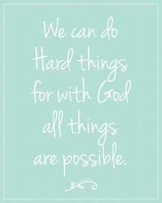 we can do hard things with God all things are possible.