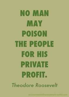 """No man may poison the people for his private profit."" - Theodore Roosevelt President Theodore Roosevelt made the above statement (in a speech he gave on January 22, 1909) while explaining that a pure food law was enacted because ""the public welfare outweighs the right to private gain."""