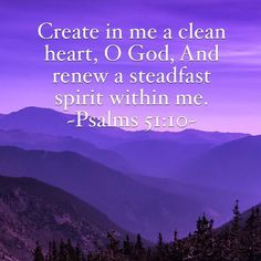 Create in me a clean heart, O God, And renew a steadfast spirit within me. ~Psalms 51:10 KJV ~