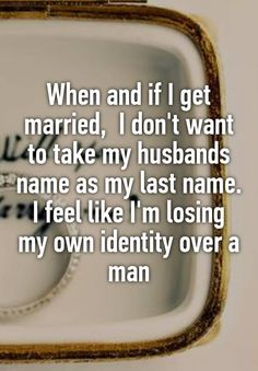 """When and if I get married,  I don't want to take my husbands name as my last name. I feel like I'm losing my own identity over a man"""