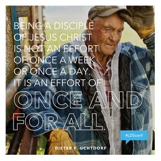 """""""Being a disciple of Jesus Christ is not an effort of once a week or once a day. It is an effort of once and for all."""" #PresUchtdorf #ldsconf www.TheCulturalHall.com 2014 #quotes"""
