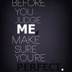 Before you judge me, make sure you're perfect.  #judge #quotes