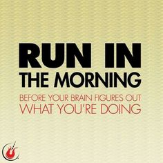 Run in the morning... before your brain figured out what you're doing.