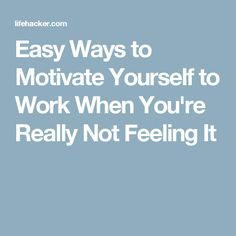 Easy Ways to Motivate Yourself to Work When You're Really Not Feeling It