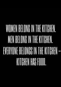 Everybody belongs in the kitchen.