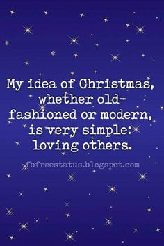 Famous Christmas Quotes, My idea of Christmas, whether old-fashioned or modern, is very simple: loving others.