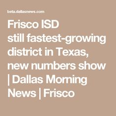 Frisco ISD stillfastest-growing district in Texas, new numbers show   Dallas Morning News   Frisco