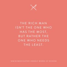 The rich man isn't the one who has the most, but rather the one who needs the least. #semidomesticatedsweeklywordsofwisdom #wordsofwisdom #wordstoliveby #semidomesticated #mindfulliving #slowliving #slowlifestyle #essentialism