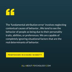 Quote about the 'fundamental attribution error' from a fascinating interview with Richard Nisbett, Ph.D., professor of psychology and Co-Director of the Culture and Cognition Program at the University of Michigan; which you can read in full via the following link. http://www.all-about-psychology.com/richard-nisbett.html #psychology