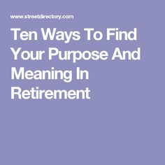 Ten Ways To Find Your Purpose And Meaning In Retirement
