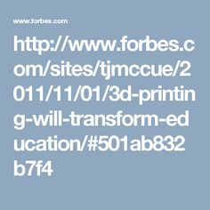 http://www.forbes.com/sites/tjmccue/2011/11/01/3d-printing-will-transform-education/#501ab832b7f4