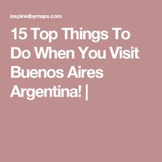 15 Top Things To Do When You Visit Buenos Aires Argentina! |
