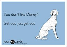 Funny Confession Ecard: You dont like Disney? Get out. Just get out.
