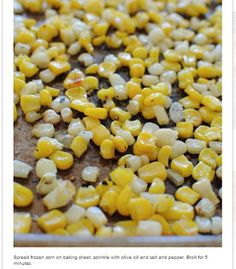Broiled Corn - spread frozen corn on a baking sheet.  Sprinkle with olive oil, salt, and pepper.  Broil for 5 minutes.