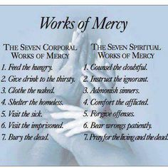 The 7 Corporal & 7 Spiritual Works Of Mercy. These were ones that guided my parents' lives and religious beliefs. Their beliefs had a huge influence on me; Catholic Prayers, Catholic Quotes, Religious Quotes, Catholic Traditions, Bible Prayers, Biblical Quotes, Religious Art, Corporal Works Of Mercy, Year Of Mercy