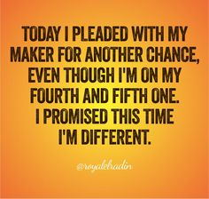 TODAY I PLEADED WITH MY  MAKER FOR ANOTHER CHANCE,  EVEN THOUGH I'M ON MY  FOURTH AND FIFTH ONE. I PROMISED THIS TIME  I'M DIFFERENT.