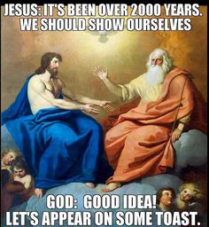 Atheism, Religion, God is Imaginary, Jesus. Jesus: It's been over 2000 years. We should show ourselves. God: Good idea! Let's appear on some toast.