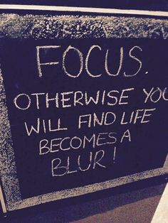 Focus otherwise you will find life becomes a blur