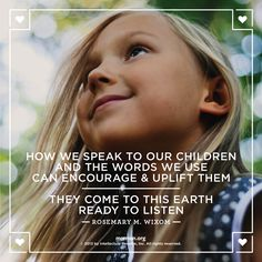 """""""How we speak to our children and the words we use can encourage and uplift them. They come to this earth ready to listen."""" – Rosemary M. Wixom"""