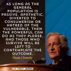 As long as the general population is passive, apathetic, diverted to consumerism or hatred of the vulnerable, then the powerful can do as they please, and those who survive will be left to contemplate the outcome