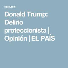 Donald Trump:  Delirio proteccionista | Opinión | EL PAÍS