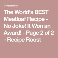 The World's BEST Meatloaf Recipe - No Joke! It Won an Award! - Page 2 of 2 - Recipe Roost