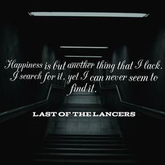 """Happiness is but another thing that I lack. I search for it, yet I can never seem to find."" - Last of the Lancers"