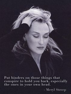 """Put binders on those things that conspire to hold you back, especially the ones in your own head."""