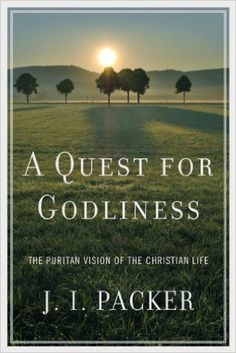 A Quest for Godliness: The Puritan Vision of the Christian Life: J. I. Packer: 9781433515811: Amazon.com: Books