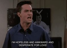 Aw Chandler, desperate for love.