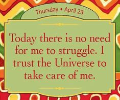 Today there is no need for me to struggle. I trust the Universe to take care of me
