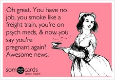 Oh great. You have no job, you smoke like a freight train, you're on psych meds, & now you say you're pregnant again? Awesome news.